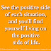 See the positive side of each situation, and you'll find yourself living on the positive side of life.