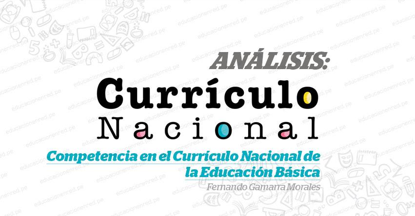 ANÁLISIS: Competencia en el Currículo Nacional de la Educación Básica (Fernando Gamarra Morales)