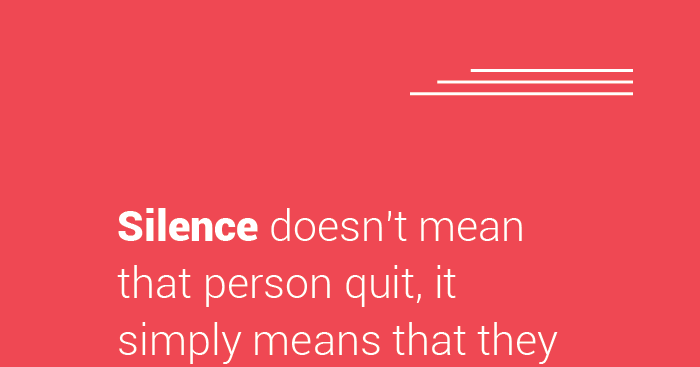 #Silence Doesn't Mean That Person Quit, It Simply Means