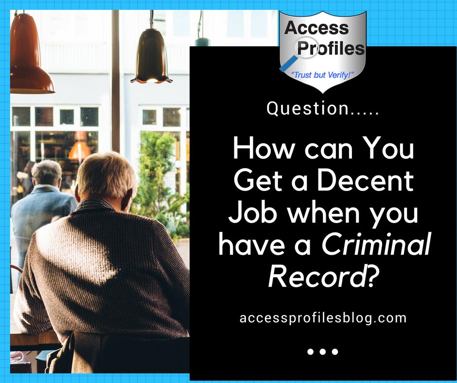 Access Profiles Inc How Do You Get A Decent Job With A Criminal