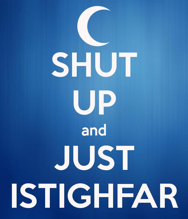 http://2.bp.blogspot.com/-TaNXyoTdB4E/VTB6DBofj-I/AAAAAAAAAD0/8pFiAG0fGgw/s1600/shut-up-and-just-istighfar.png