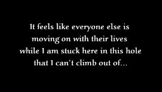 It feels like everyone else is moving on with their lives while I am stuck here in this hole that I can't climb out of.