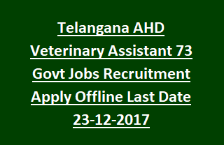 Telangana AHD Veterinary Assistant 73 Govt Jobs Recruitment Notification Apply Offline Last Date 23-12-2017