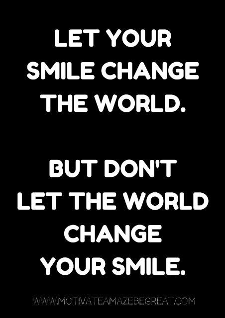 "27 Self Motivation Quotes And Posters For Success: ""Let your smile change the world. But don't let the world change your smile."""