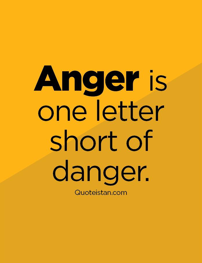 Anger is one letter short of danger.