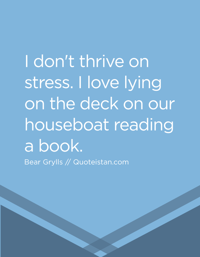 I don't thrive on stress. I love lying on the deck on our houseboat reading a book.