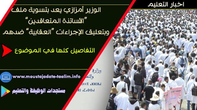 """الوزير أمزازي يعد بتسوية ملف """"الأساتذة المتعاقدين"""" وبتعليق الإجراءات """"العقابية"""" ضدهم"""