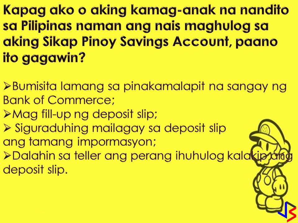 "If you want a savings account that does not require an initial deposit, you can apply for Sikap Pinoy OFW Account in Bank of Commerce. However, the Sikap Pinoy OFW Account is exclusively for Overseas Filipino Workers (OFW) only and their beneficiaries.  Aside from initial deposit, maintaining balance with this account is also waived but you need to have P5,000 minimum balance so that your savings will earn interest. One more good things about Sikap Pinoy OFW Account is that it comes with a customized ATM card where you can access your account in anytime, anywhere through BancNet ATMs. There is also Bank of Commerce Internet Banking for your hassle-free transaction!  Sikap Pinoy OFW Savings Account is offered by the Bank of Commerce that aims to serve the banking needs of our ""modern-day heroes"".  Who to Apply for Sikap Pinoy OFW Savings Account?  1. Go to the ""New Account Section"" of the bank. Here you will be brief the Sikap Pinoy OFW Savings Account as your choice as well as the bank rules and regulations on handling deposit accounts.  2. Fill Out Account Opening Forms. You will require to fill-up the following form.  Fill them out with accurate details and try to write legibly.   Customer Record Form Signature Cards Application for ATM Card (if applicable) Authorization to Debit (if initial deposit in debited to another account)  3. Present Your Documentary Requirements  1 government-issued ID 2 pieces 1×1 latest ID pictures Tax Identification Number (TIN and other information, for completing forms)  4. Claim Your Passbook If applicable After completing all forms and submitting your requirements, you can claim your passbook if applicable after opening your account.  5. Come Back After a Week for Your ATM Card (if applicable). If you opted for an account with an ATM card, you will be advised to come back after a week to claim it. Don't forget to ask for branch contacts so you could call them first before attempting to claim it."