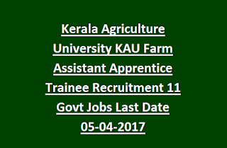 Kerala Agriculture University KAU Farm Assistant Apprentice Trainee Recruitment 11 Govt Jobs Last Date 05-04-2017
