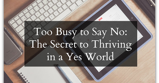 Too Busy to Say No: The Secret to Thriving in a Yes World