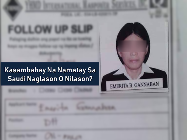 """Cases of abuse and maltreatment among overseas Filipino workers (OFW) deployed as household service workers (HSW) in the Middle East, particularly in Saudi Arabia can be seen in the news almost every day but in spite of the risks, many Filipinos still gamble in applying for this job as if they do not have any choices. An HSW in Saudi Arabia who was barely four months after deployment when she died of ingesting a poison according to the report received by the Department of Foreign Affairs (DFA).      Ads  Sponsored Links        DFA said that they will conduct an investigation on the case of 44-year-old OFW Emerita Gannaban who died of poisoning in Saudi Arabia On October 29 at Prince Mohammed bin Abdulaziz Hospital in Riyadh, DFA spokesperson Elmer Cato said.   The Philippine Embassy awaits the autopsy report to determine and confirm reports that the OFW was maltreated and poisoned.     It was Gannaban's first deployment abroad and she should be under monitoring by her recruiters, the local YHMD International Manpower Services and Aloula recruitment office in Saudi Arabia.     Cezar Bawit, the OFW's brother, said a nurse at Prince Mohammed Abdulaziz Hospital in Saudi Arabia contacted the family on Oct. 29 about her sister. The nurse told them that her sister's mouth and internal organs were severely burned by the substance she allegedly ingested. They also noticed bruises all over the victim's body  Gannaban was recruited June 23 this year and her brother added that in her less than four months at work, his sister said she wants to come home.    """"Before she died, my sister had phoned us about being maltreated...She told us she was being locked in the bathroom and had not been fed nor given time to rest properly after work,"""" Bawit said.    The family was about to report the situation to the Overseas Workers Welfare Administration but it was too late.    He said the family would decide on a course of action, but the Department of Foreign Affairs had advised them to del"""