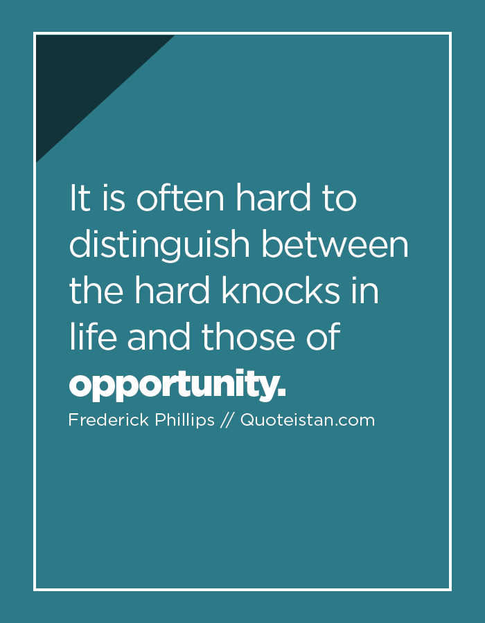 It is often hard to distinguish between the hard knocks in life and those of opportunity.