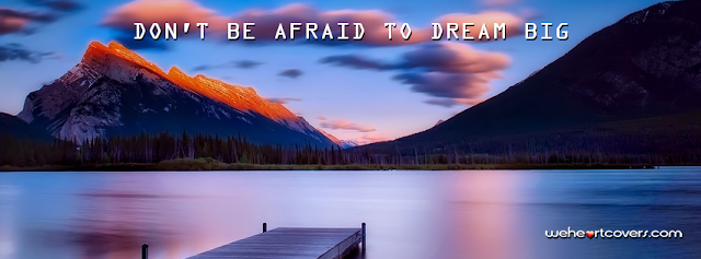 Don't be afraid to dream Big Facebook Covers - Weheartcovers.com