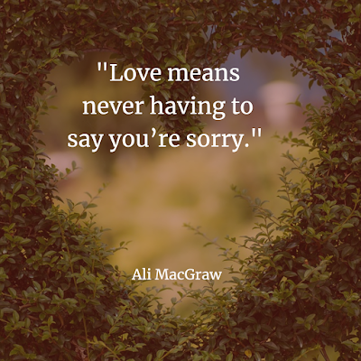Love means never having to say you're sorry. Ali MacGraw