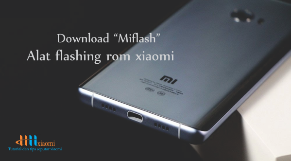 Download MIflash  alat Flashing rom xiaomi