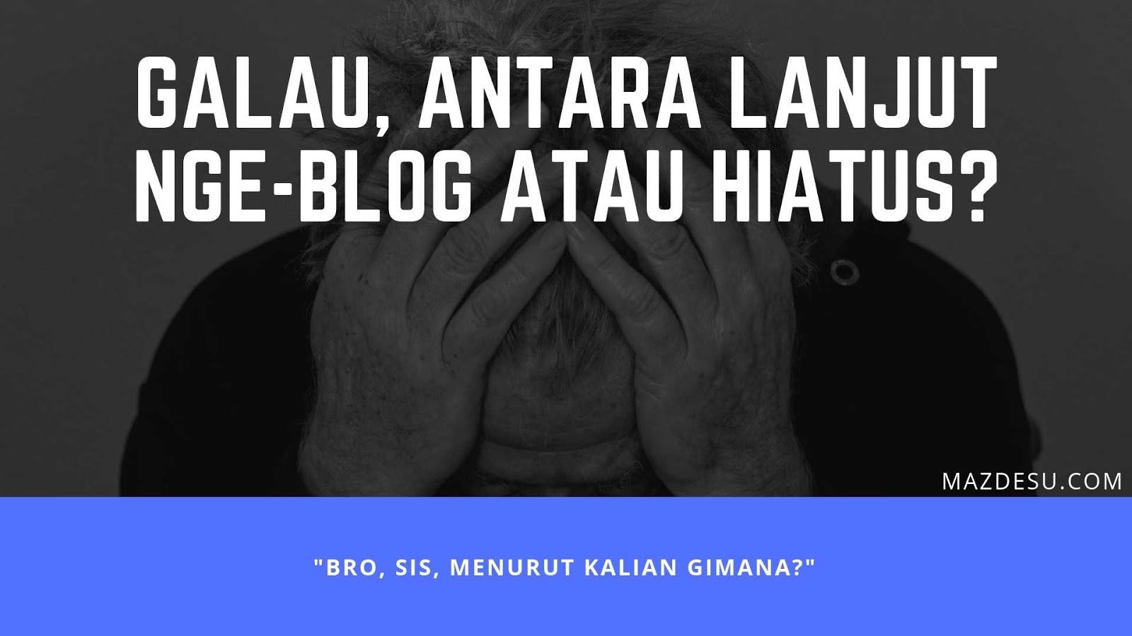 Galau, Antara Lanjut Nge-blog atau Hiatus?