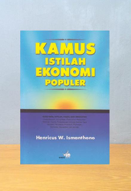 KAMUS ISTILAH EKONOMI POPULER, Henricus W. Ismanthono