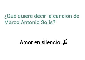 Significado de la canción Amor En Silencio Marco Antonio Solís Los Bukis.