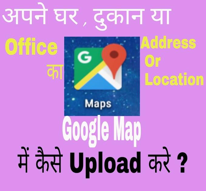 अपने घर Shop Ya Office का Address or Location Google Map में कैसे Upload करे Apne Phone Se
