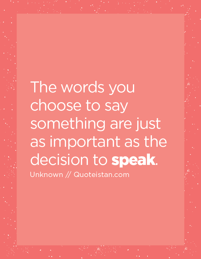 The words you choose to say something are just as important as the decision to speak.