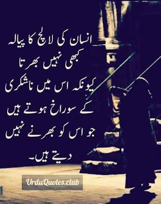 Insan ki lalach ka payala kabhi nhi bharta kyn k uss mein na shukri k sorakh hotaye hein jo uss ko bharnye nhi detaye