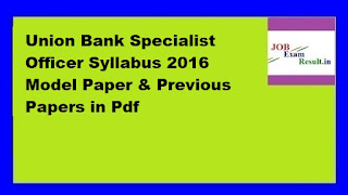 Union Bank Specialist Officer Syllabus 2016 Model Paper & Previous Papers in Pdf