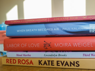 Red Rosa by Kate Evans, Mauda Martha by Gwendolyn Brooks, Labor of Love by Moira Weigel, When Breath Becomes Air by Paul Kalanithi, The Dream of a Common Language by Adrienne Rich
