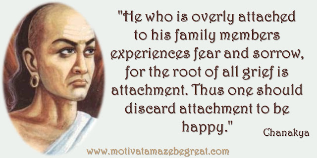 "32 Chanakya Inspirational Quotes On Life: ""He who is overly attached to his family members experiences fear and sorrow, for the root of all grief is attachment. Thus one should discard attachment to be happy."" - Chanakya quote about attachment, happiness and wisdom."