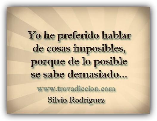 Yo he preferido hablar de cosas imposibles,porque de los posible se sabe demasiado..Silvio Rodríguez