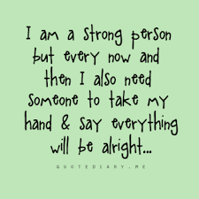 deep sayings: i am a stron person but every now and then i also need someone to take my hand