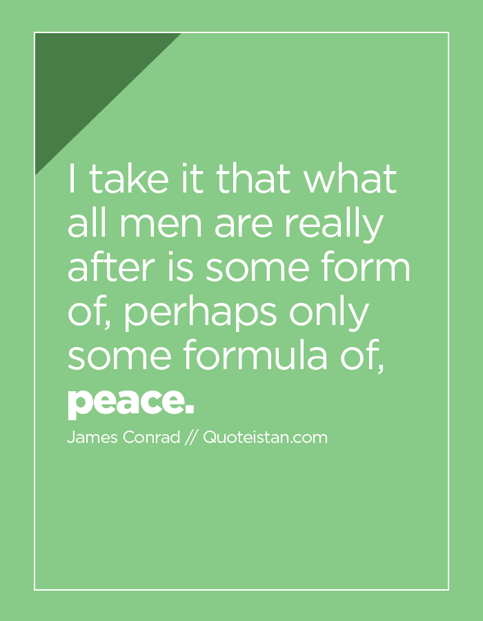 I take it that what all men are really after is some form of, perhaps only some formula of, peace.