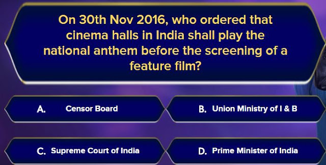 KBC Registration Question for JIO Users : On 30th Nov 2016, who ordered that cinema halls in India shall play the national anthem before the screening of a feature film? Options are : A. Censor Board  B. Union ministry of I & B  C. Supreme Court of India  D. Prime minister of India