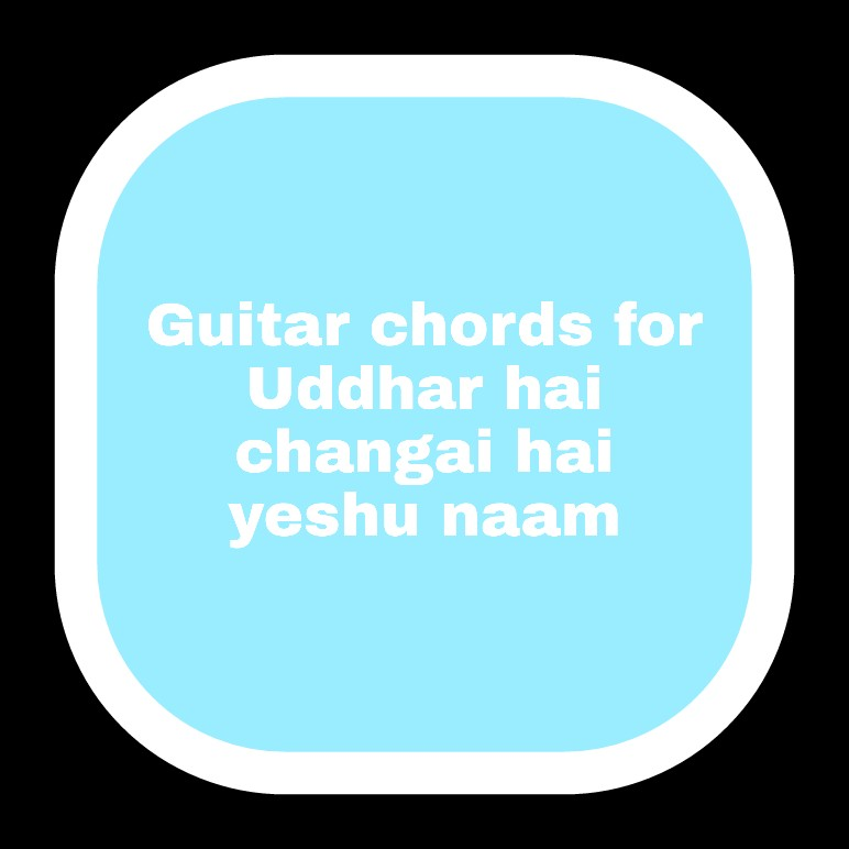 Guitarkeyboard Chords For Uddhar Hai Changai Hai Yeshu Naam By