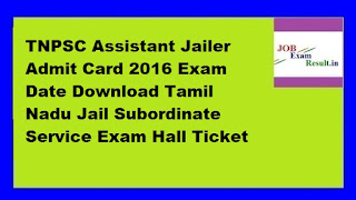 TNPSC Assistant Jailer Admit Card 2016 Exam Date Download Tamil Nadu Jail Subordinate Service Exam Hall Ticket