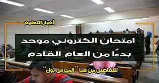 امتحان الكتروني موحد بدءًا من العام القادم للقضاء علي العامل البشري بالجامعات