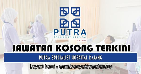 Jawatan Kosong 2018 di Putra Specialist Hospital Kajang