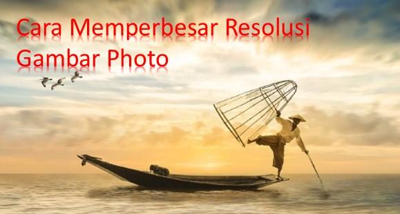 Cara Mudah Dan Cepat Memperbesar Resolusi Foto Serta Ukurannya