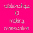 Relationships 101: Making Conversation