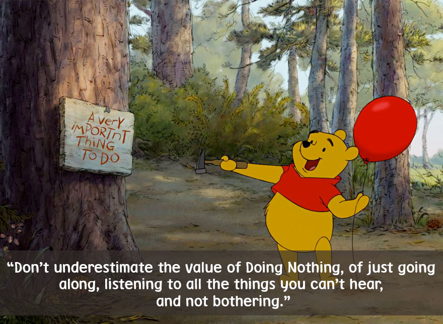 Don't underestimate the value of Doing Nothing,of just going along,listening to all the things you can't hear and not bothering