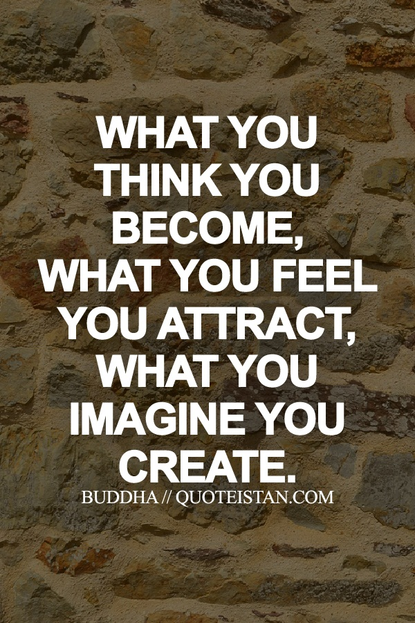 What You Think You Become What You Feel You Attract What You