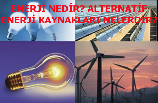 ENERJİ NEDİR? ALTERNATİF ENERJİ KAYNAKLARI NELERDİR?