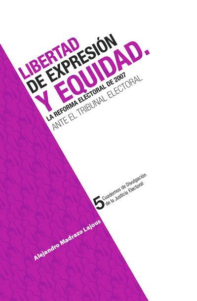 Libertad de expresión equidad. La reforma electoral de 2007 ante tribunal electoral