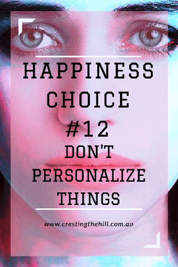 Happiness Choice #12 - Don't take things personally - it's not all about you