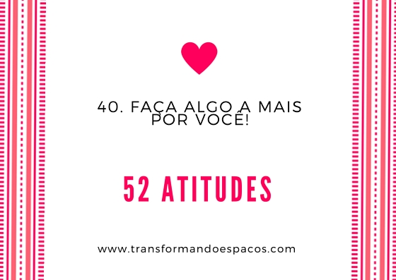 Projeto 52 Atitudes | Atitude 40 - Faça algo a mais por você.
