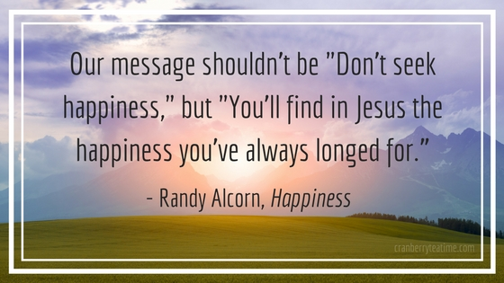"Our message shouldn't be ""Don't seek happiness,"" but ""You'll find in Jesus the happiness you've always longed for."" - Randy Alcorn"
