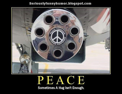 PEACE - Sometimes a hug isn't enough - Peace through superior firepower!