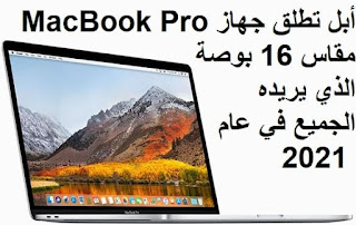 أبل تطلق جهاز MacBook Pro مقاس 16 بوصة الذي يريده الجميع في عام 2021