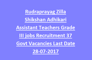 Rudraprayag Zilla Shikshan Adhikari Assistant Teachers Grade III jobs Recruitment 37 Govt Vacancies