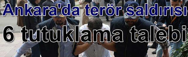 Ankarada teror saldirisi 6 tutuklama talebi
