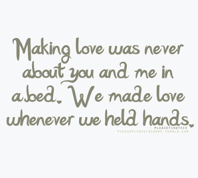 Quotes That Will make Love With Everything:  Making love was never about you and me in a bed, we made love whenever we held hands.